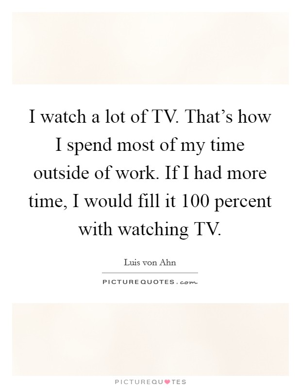 I watch a lot of TV. That's how I spend most of my time outside of work. If I had more time, I would fill it 100 percent with watching TV Picture Quote #1