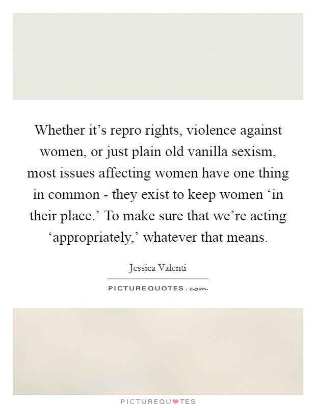 Whether it's repro rights, violence against women, or just plain old vanilla sexism, most issues affecting women have one thing in common - they exist to keep women 'in their place.' To make sure that we're acting 'appropriately,' whatever that means Picture Quote #1