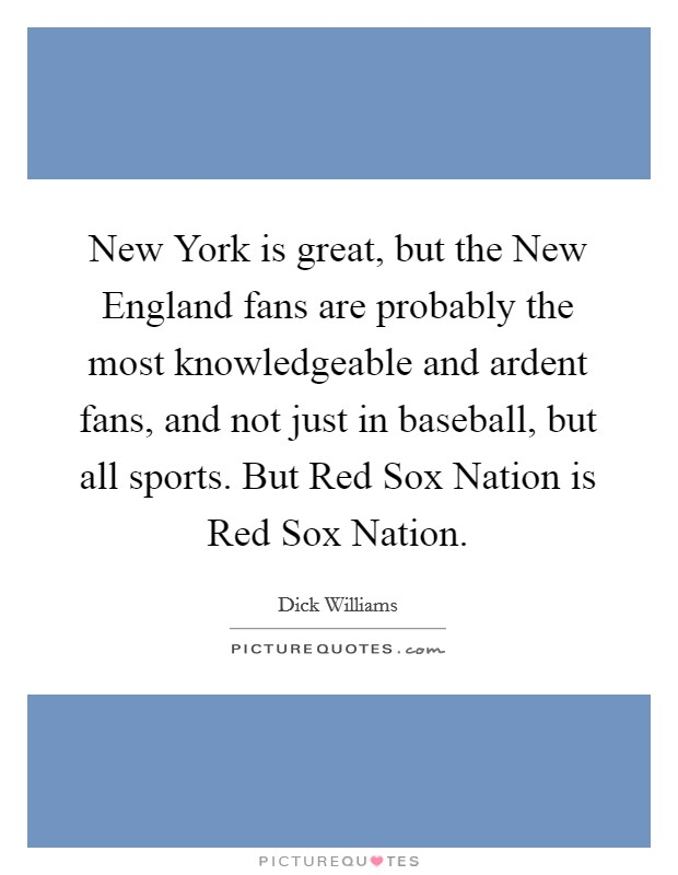 New York is great, but the New England fans are probably the most knowledgeable and ardent fans, and not just in baseball, but all sports. But Red Sox Nation is Red Sox Nation Picture Quote #1