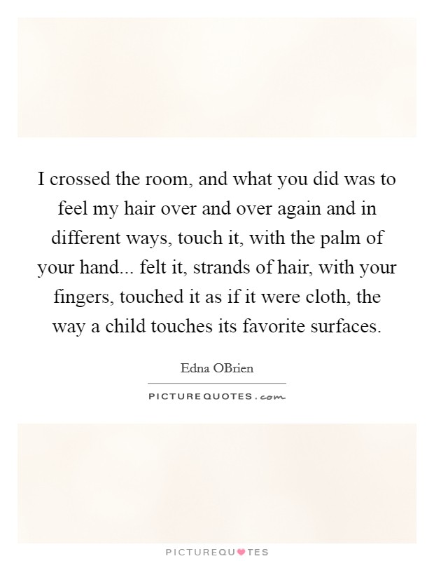 I crossed the room, and what you did was to feel my hair over and over again and in different ways, touch it, with the palm of your hand... felt it, strands of hair, with your fingers, touched it as if it were cloth, the way a child touches its favorite surfaces Picture Quote #1