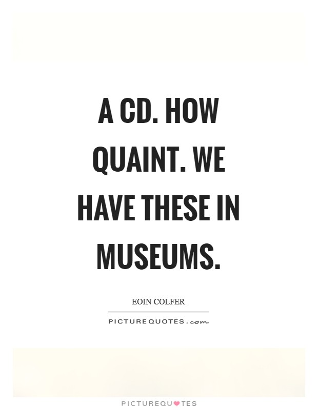 A CD. How quaint. We have these in museums Picture Quote #1