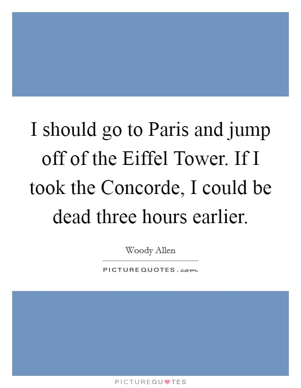 I should go to Paris and jump off of the Eiffel Tower. If I took the Concorde, I could be dead three hours earlier Picture Quote #1