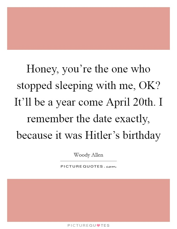 Honey, you're the one who stopped sleeping with me, OK? It'll be a year come April 20th. I remember the date exactly, because it was Hitler's birthday Picture Quote #1