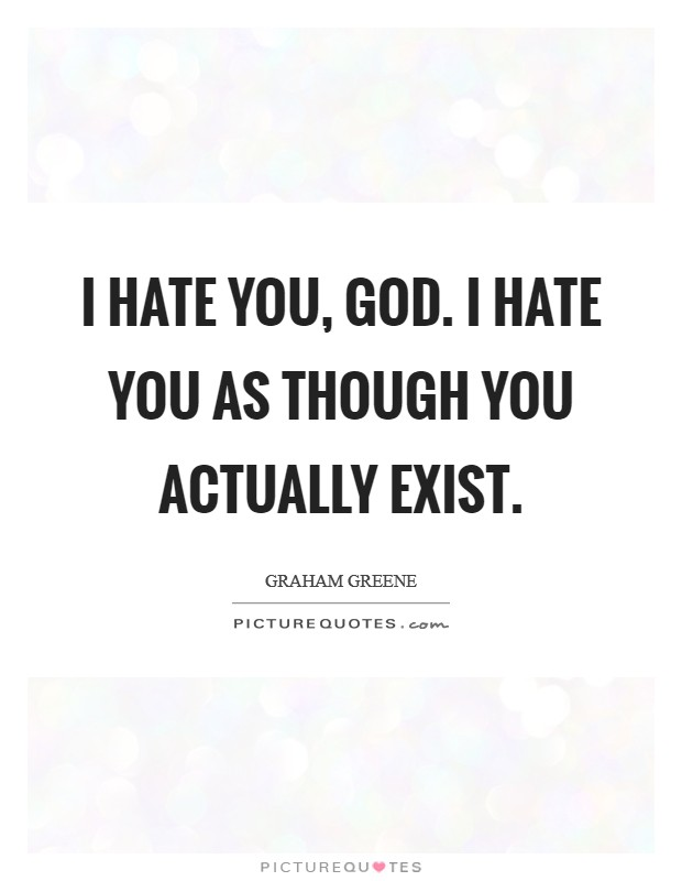 I hate you, God. I hate you as though you actually exist Picture Quote #1