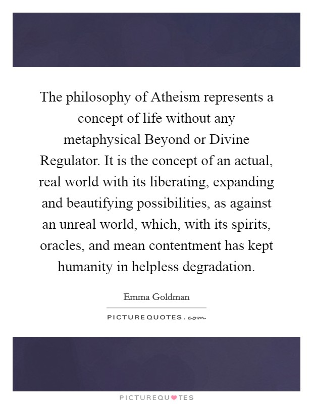The philosophy of Atheism represents a concept of life without any metaphysical Beyond or Divine Regulator. It is the concept of an actual, real world with its liberating, expanding and beautifying possibilities, as against an unreal world, which, with its spirits, oracles, and mean contentment has kept humanity in helpless degradation Picture Quote #1