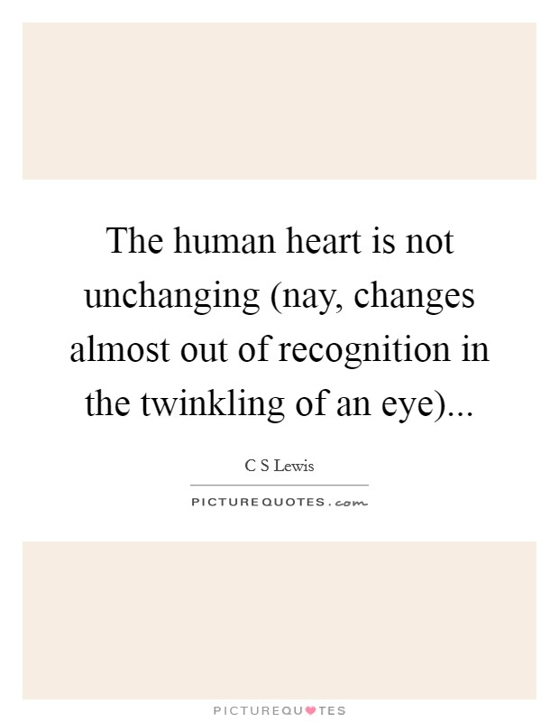 The human heart is not unchanging (nay, changes almost out of recognition in the twinkling of an eye) Picture Quote #1