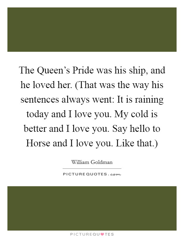 The Queen's Pride was his ship, and he loved her. (That was the way his sentences always went: It is raining today and I love you. My cold is better and I love you. Say hello to Horse and I love you. Like that.) Picture Quote #1