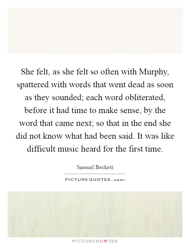 She felt, as she felt so often with Murphy, spattered with words that went dead as soon as they sounded; each word obliterated, before it had time to make sense, by the word that came next; so that in the end she did not know what had been said. It was like difficult music heard for the first time Picture Quote #1