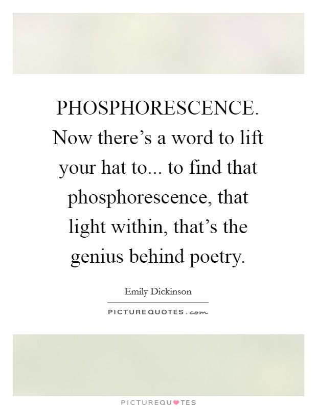 PHOSPHORESCENCE. Now there's a word to lift your hat to... to find that phosphorescence, that light within, that's the genius behind poetry Picture Quote #1