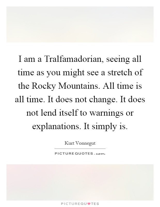 I am a Tralfamadorian, seeing all time as you might see a stretch of the Rocky Mountains. All time is all time. It does not change. It does not lend itself to warnings or explanations. It simply is Picture Quote #1