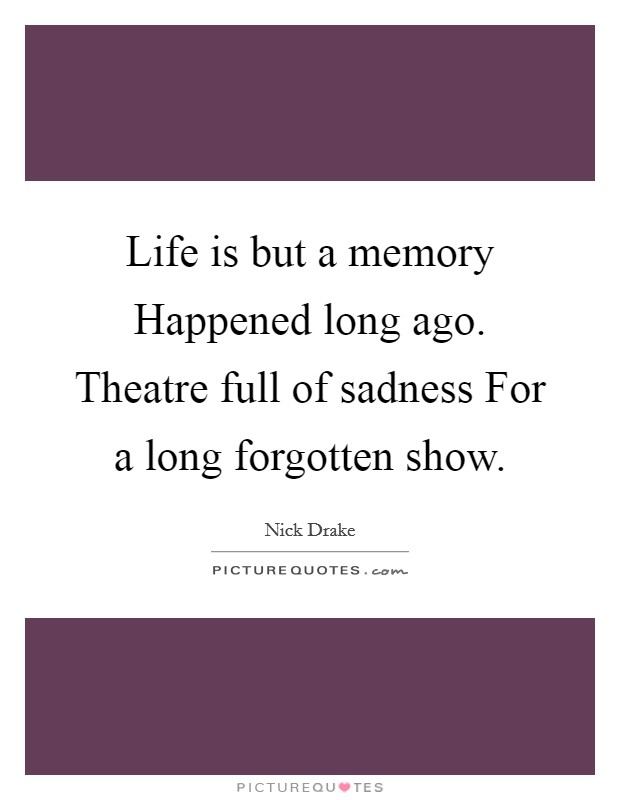 Life is but a memory Happened long ago. Theatre full of sadness For a long forgotten show Picture Quote #1