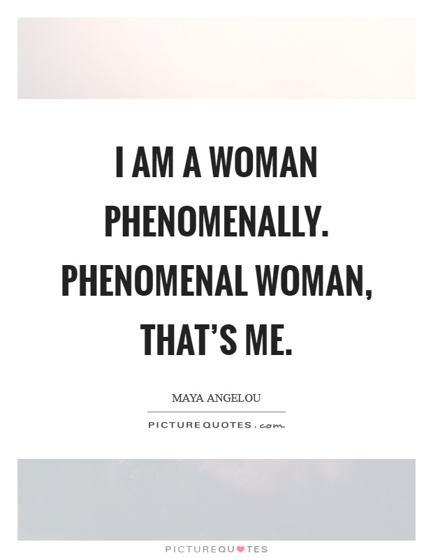 I am a Woman Phenomenally. Phenomenal Woman, that's me Picture Quote #1