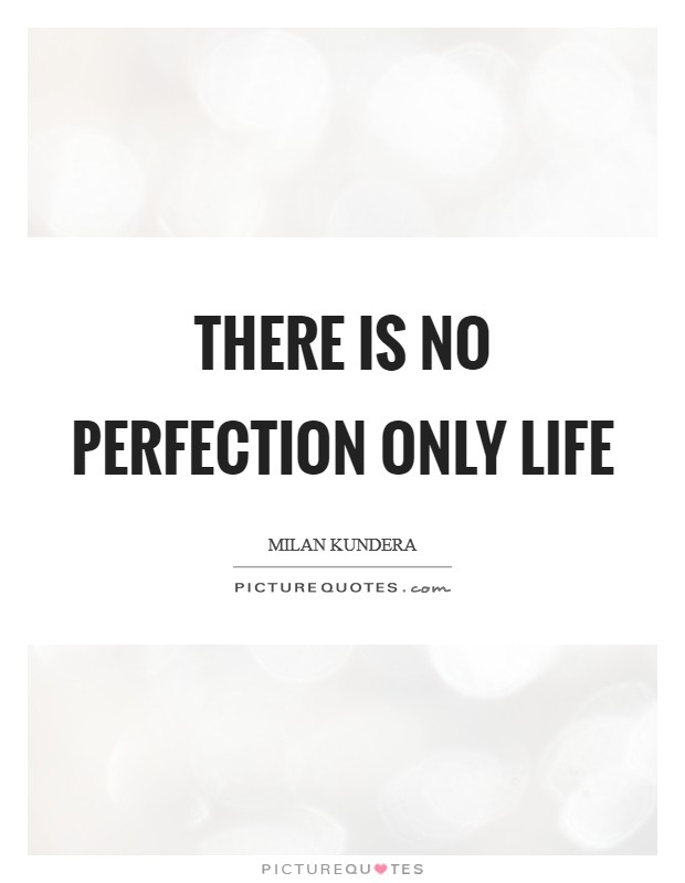 There is no perfection only life Picture Quote #1