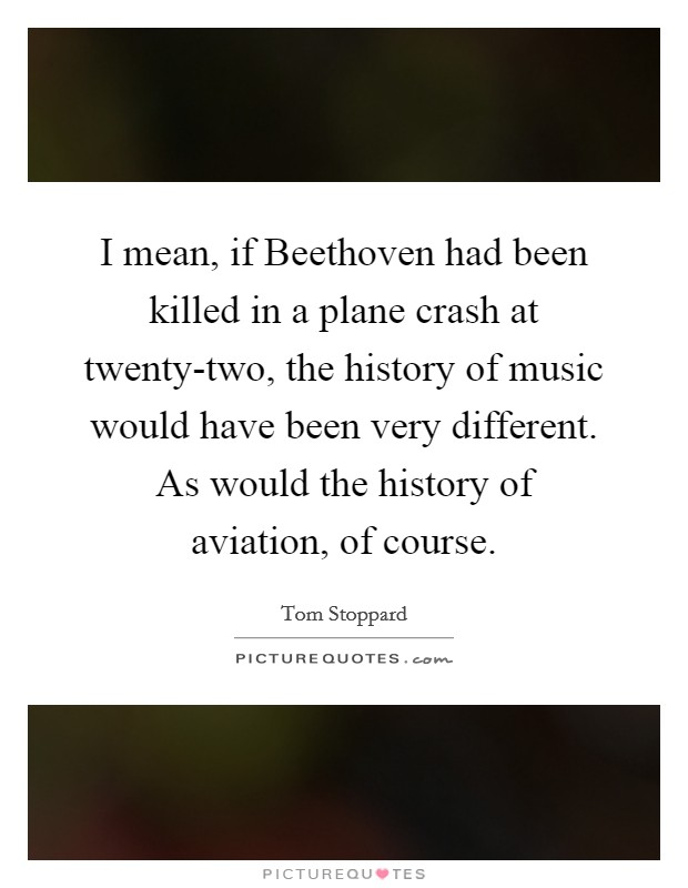 I mean, if Beethoven had been killed in a plane crash at twenty-two, the history of music would have been very different. As would the history of aviation, of course Picture Quote #1