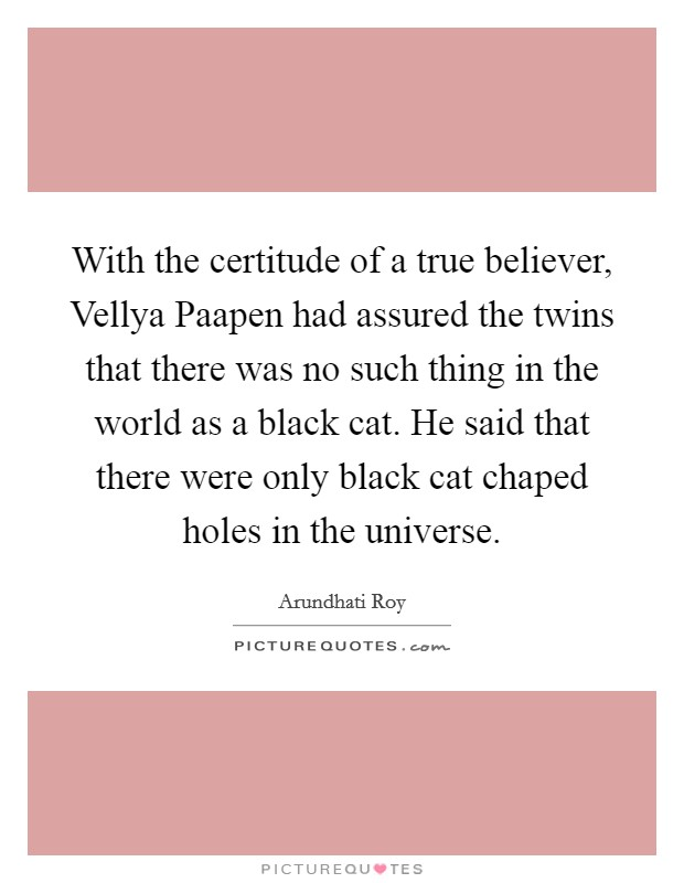 With the certitude of a true believer, Vellya Paapen had assured the twins that there was no such thing in the world as a black cat. He said that there were only black cat chaped holes in the universe Picture Quote #1
