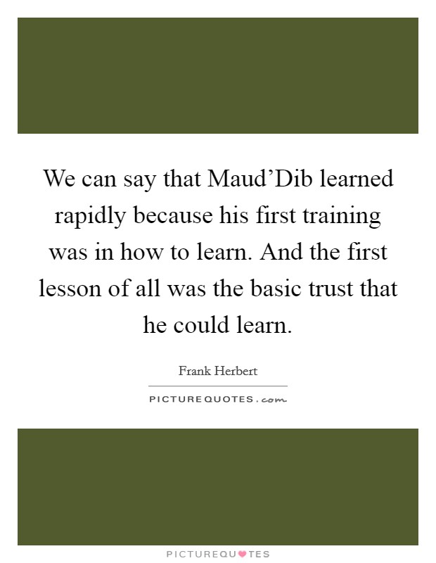 We can say that Maud'Dib learned rapidly because his first training was in how to learn. And the first lesson of all was the basic trust that he could learn Picture Quote #1