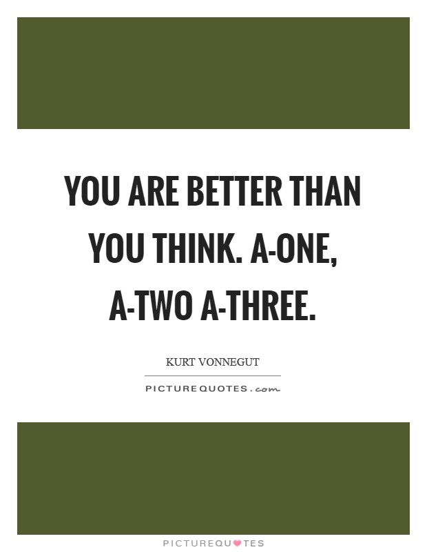 You are better than you think. A-one, a-two a-three Picture Quote #1