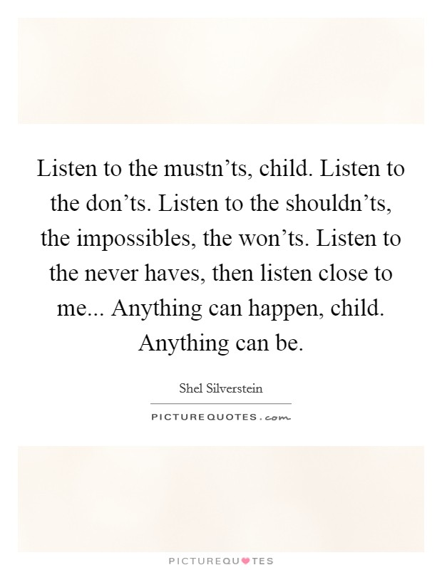 Listen to the mustn'ts, child. Listen to the don'ts. Listen to the shouldn'ts, the impossibles, the won'ts. Listen to the never haves, then listen close to me... Anything can happen, child. Anything can be Picture Quote #1