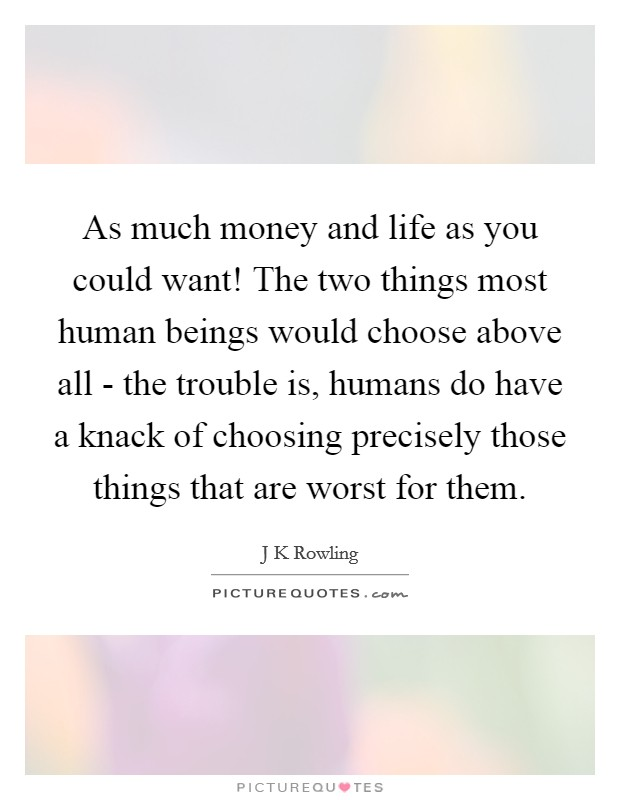 As much money and life as you could want! The two things most human beings would choose above all - the trouble is, humans do have a knack of choosing precisely those things that are worst for them Picture Quote #1