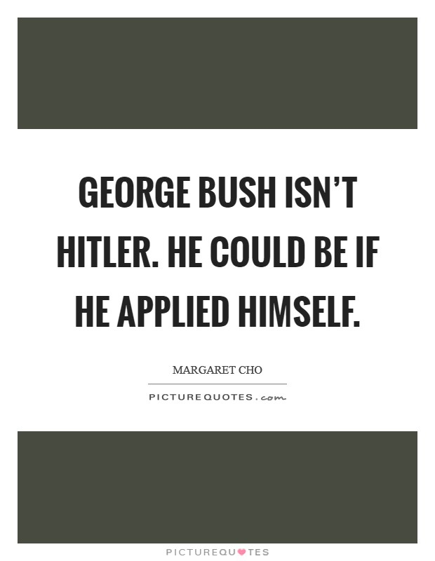 George Bush isn't Hitler. He could be if he applied himself Picture Quote #1