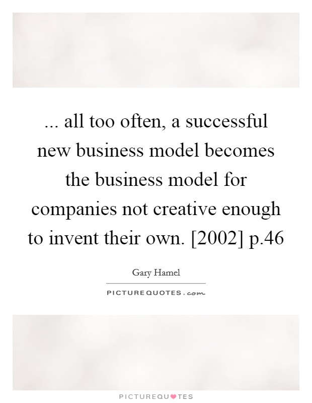 ... all too often, a successful new business model becomes the business model for companies not creative enough to invent their own. [2002] p.46 Picture Quote #1
