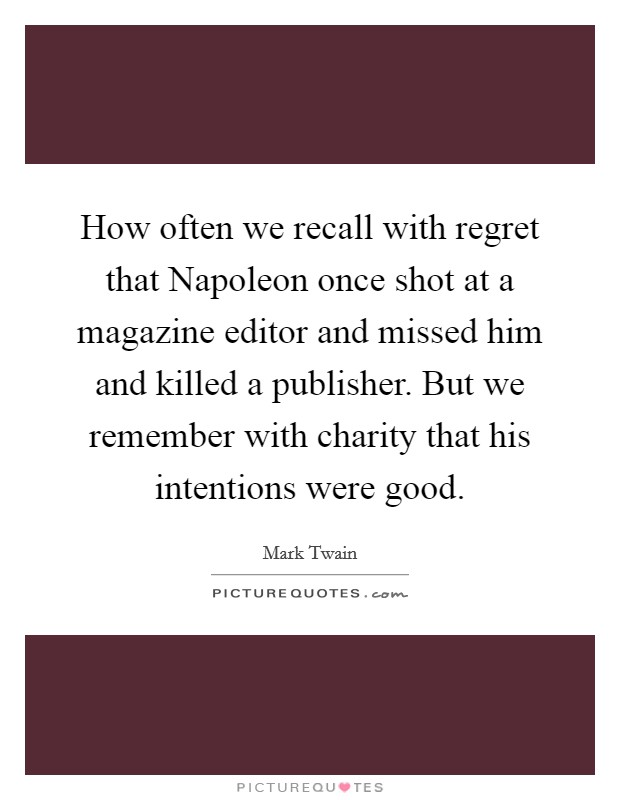 How often we recall with regret that Napoleon once shot at a magazine editor and missed him and killed a publisher. But we remember with charity that his intentions were good Picture Quote #1