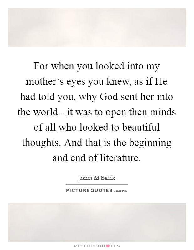 For when you looked into my mother's eyes you knew, as if He had told you, why God sent her into the world - it was to open then minds of all who looked to beautiful thoughts. And that is the beginning and end of literature Picture Quote #1