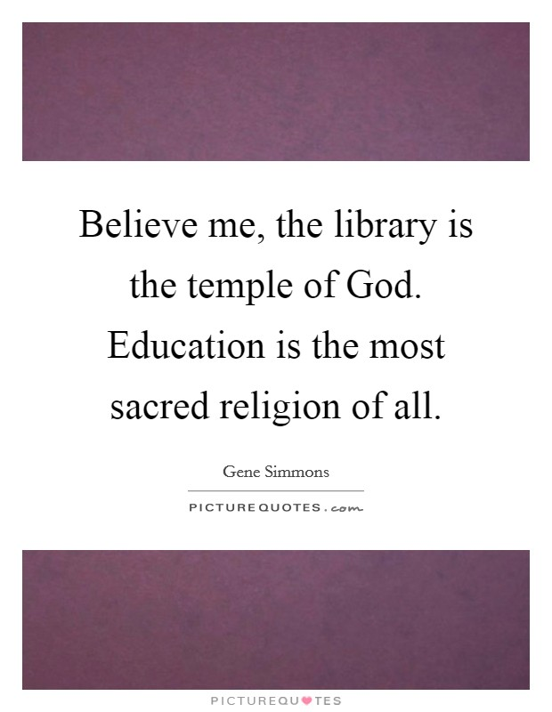 Believe me, the library is the temple of God. Education is the most sacred religion of all Picture Quote #1