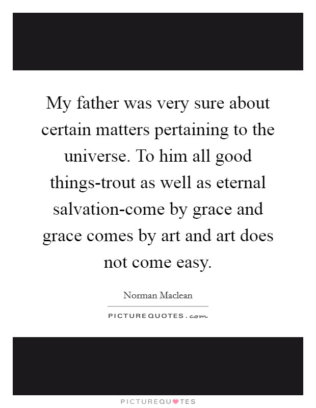 My father was very sure about certain matters pertaining to the universe. To him all good things-trout as well as eternal salvation-come by grace and grace comes by art and art does not come easy Picture Quote #1
