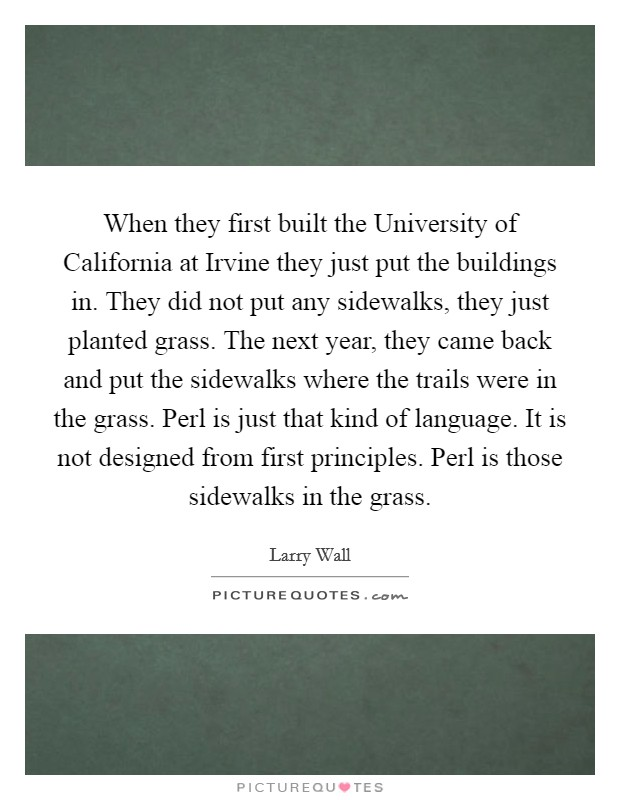 When they first built the University of California at Irvine they just put the buildings in. They did not put any sidewalks, they just planted grass. The next year, they came back and put the sidewalks where the trails were in the grass. Perl is just that kind of language. It is not designed from first principles. Perl is those sidewalks in the grass Picture Quote #1