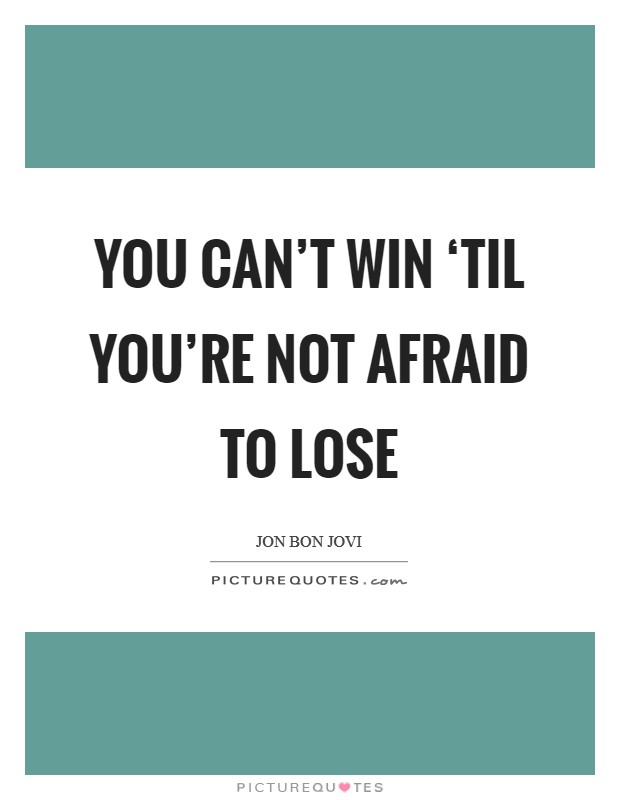 You can't win 'til you're not afraid to lose Picture Quote #1