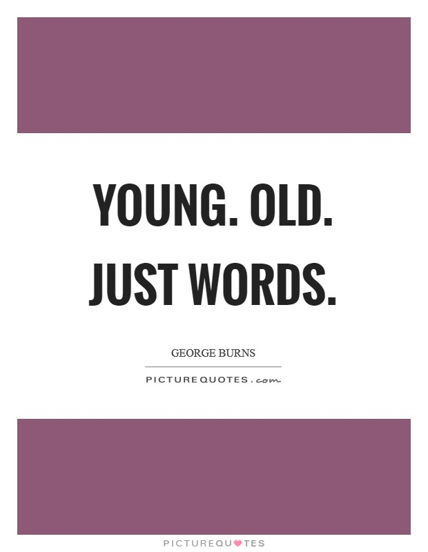 Young. Old. Just Words Picture Quote #1