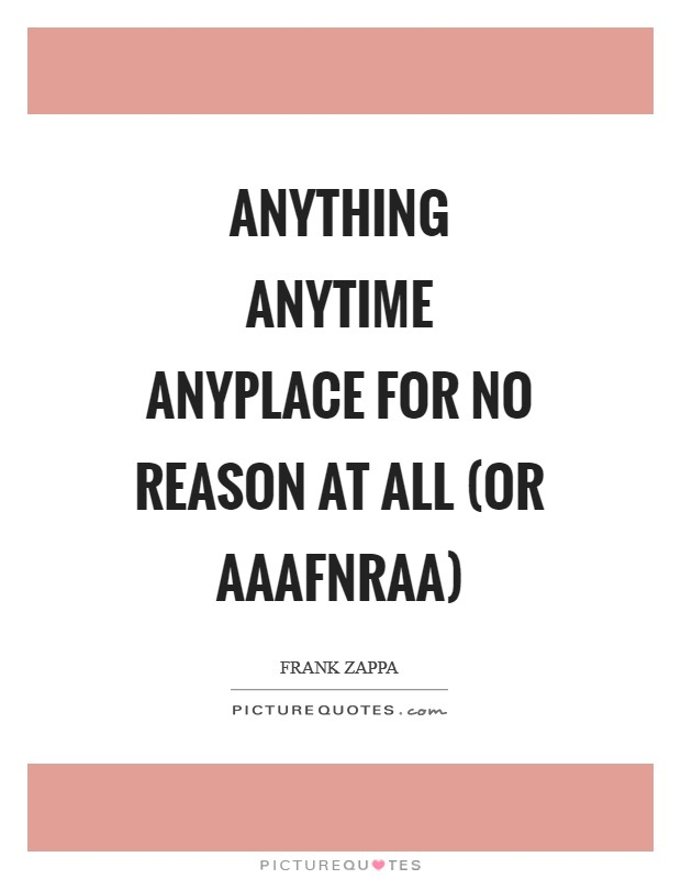 Anything Anytime Anyplace For No Reason At All (or AAAFNRAA) Picture Quote #1