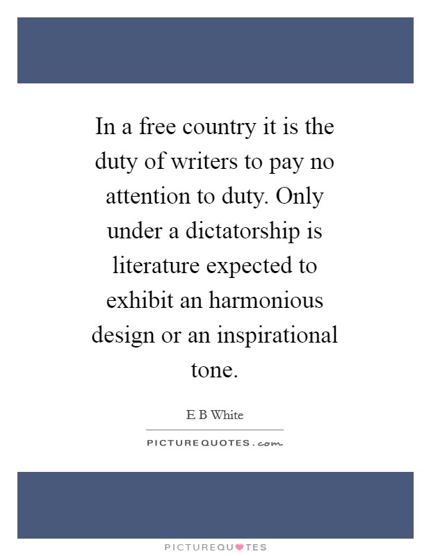 In a free country it is the duty of writers to pay no attention to duty. Only under a dictatorship is literature expected to exhibit an harmonious design or an inspirational tone Picture Quote #1