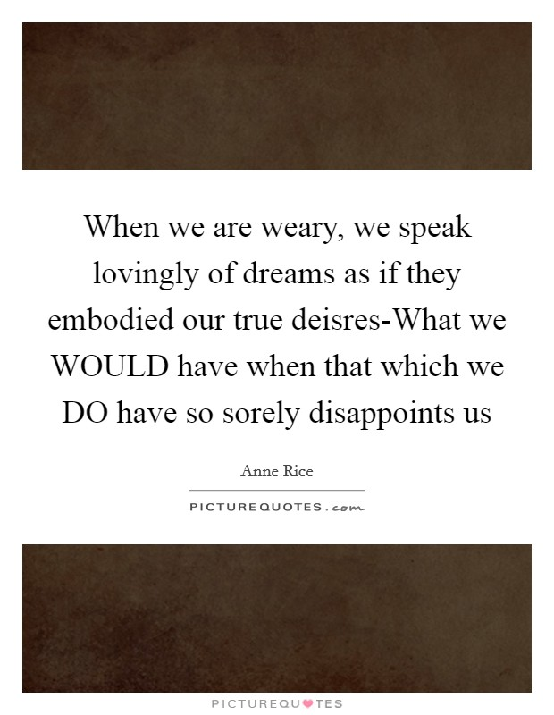 When we are weary, we speak lovingly of dreams as if they embodied our true deisres-What we WOULD have when that which we DO have so sorely disappoints us Picture Quote #1