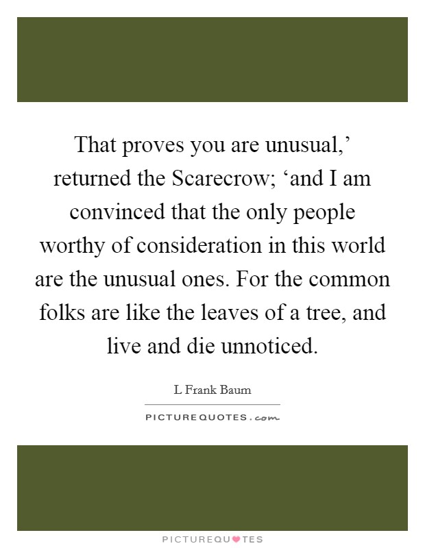 That proves you are unusual,' returned the Scarecrow; 'and I am convinced that the only people worthy of consideration in this world are the unusual ones. For the common folks are like the leaves of a tree, and live and die unnoticed Picture Quote #1