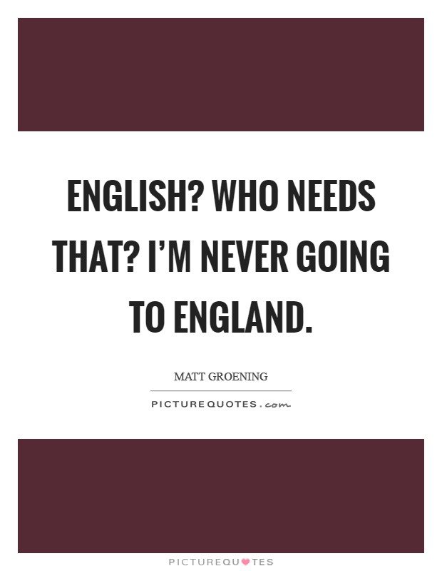 English? Who needs that? I'm never going to England Picture Quote #1