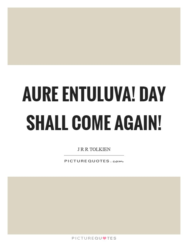 Aure entuluva! day shall come again! Picture Quote #1
