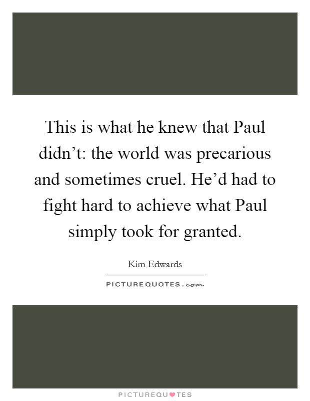 This is what he knew that Paul didn't: the world was precarious and sometimes cruel. He'd had to fight hard to achieve what Paul simply took for granted Picture Quote #1