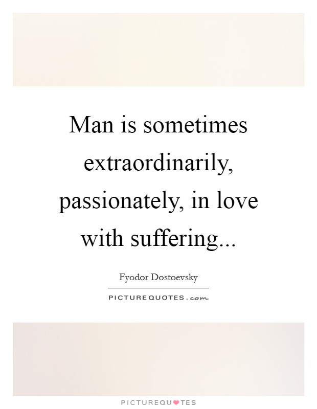 Man is sometimes extraordinarily, passionately, in love with suffering Picture Quote #1