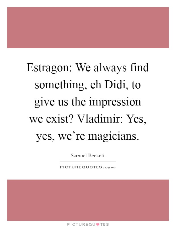 Estragon: We always find something, eh Didi, to give us the impression we exist? Vladimir: Yes, yes, we're magicians Picture Quote #1