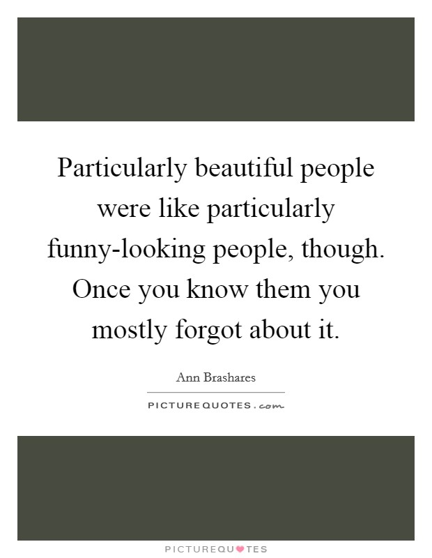Particularly beautiful people were like particularly funny-looking people, though. Once you know them you mostly forgot about it Picture Quote #1