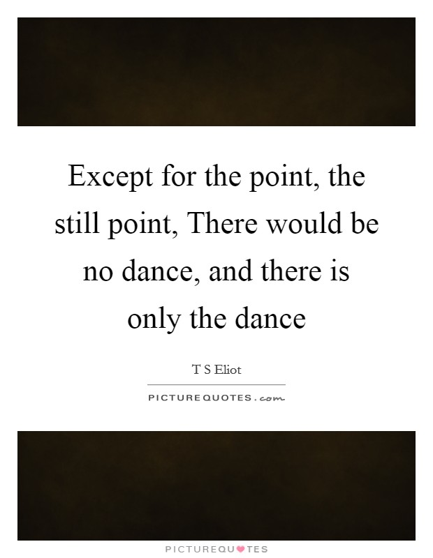 Except for the point, the still point, There would be no dance, and there is only the dance Picture Quote #1