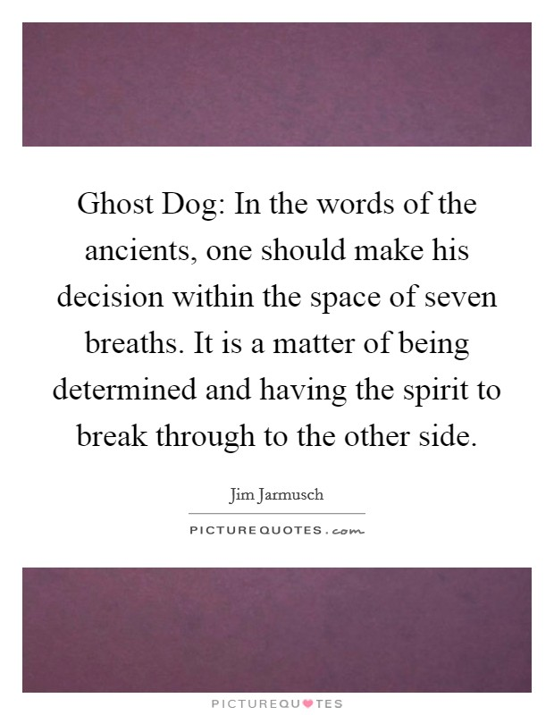 Ghost Dog: In the words of the ancients, one should make his decision within the space of seven breaths. It is a matter of being determined and having the spirit to break through to the other side Picture Quote #1