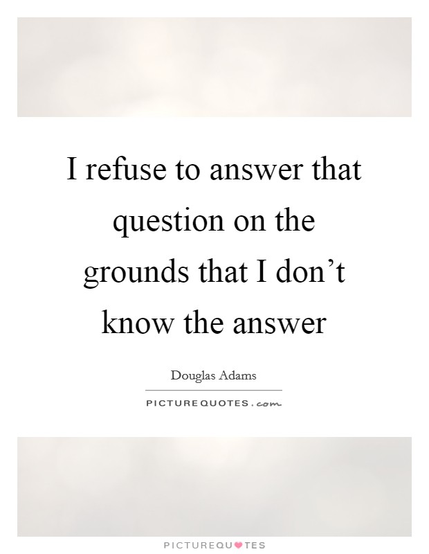 I refuse to answer that question on the grounds that I don't know the answer Picture Quote #1