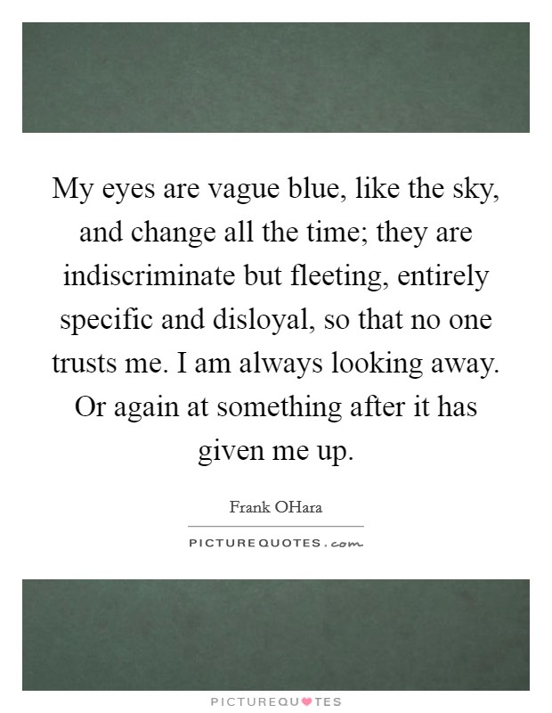 My eyes are vague blue, like the sky, and change all the time; they are indiscriminate but fleeting, entirely specific and disloyal, so that no one trusts me. I am always looking away. Or again at something after it has given me up Picture Quote #1