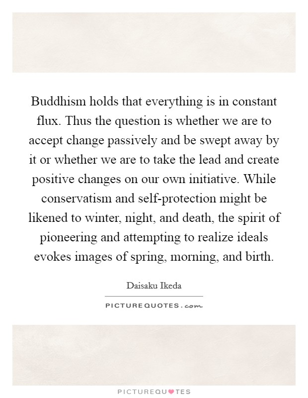 Buddhism holds that everything is in constant flux. Thus the question is whether we are to accept change passively and be swept away by it or whether we are to take the lead and create positive changes on our own initiative. While conservatism and self-protection might be likened to winter, night, and death, the spirit of pioneering and attempting to realize ideals evokes images of spring, morning, and birth Picture Quote #1