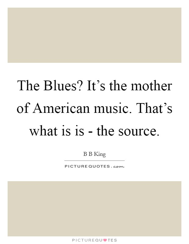 The Blues? It's the mother of American music. That's what is is - the source Picture Quote #1