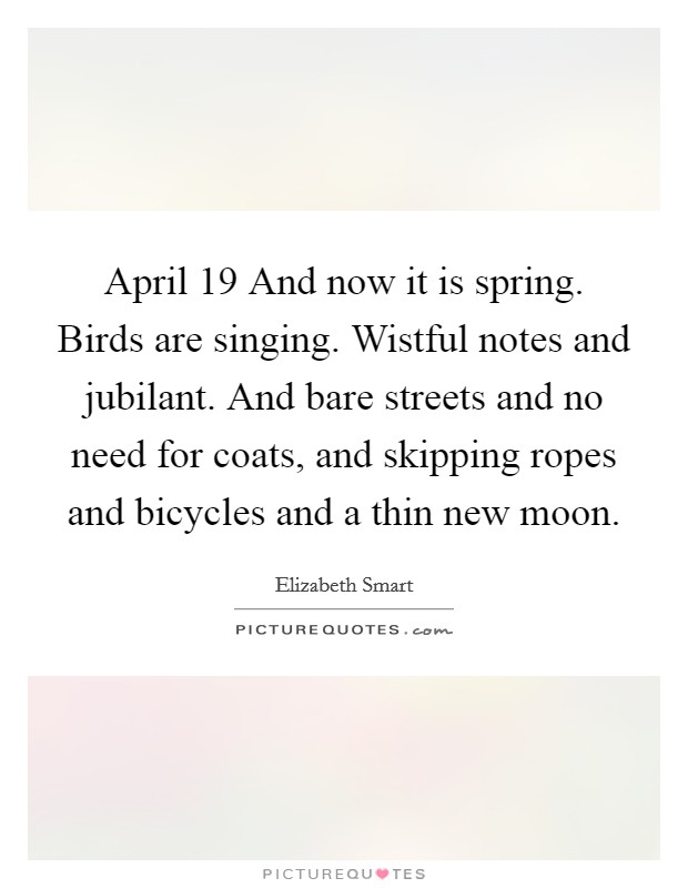 April 19 And now it is spring. Birds are singing. Wistful notes and jubilant. And bare streets and no need for coats, and skipping ropes and bicycles and a thin new moon Picture Quote #1
