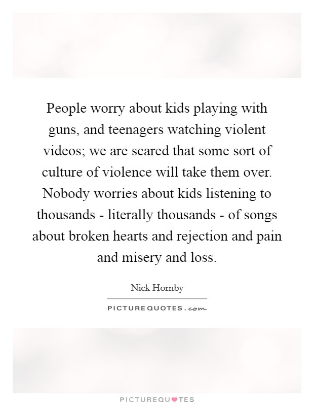 People worry about kids playing with guns, and teenagers watching violent videos; we are scared that some sort of culture of violence will take them over. Nobody worries about kids listening to thousands - literally thousands - of songs about broken hearts and rejection and pain and misery and loss Picture Quote #1